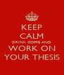 KEEP CALM DRINK COFFE AND WORK ON YOUR THESIS - Personalised Poster A4 size