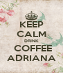 KEEP CALM DRINK  COFFEE ADRIANA - Personalised Poster A4 size