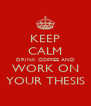 KEEP CALM DRINK COFFEE AND WORK ON YOUR THESIS - Personalised Poster A4 size