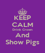 KEEP CALM Drink Crown And Show Pigs - Personalised Poster A4 size