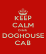 KEEP CALM Drink DOGHOUSE CAB - Personalised Poster A4 size