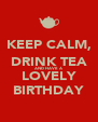 KEEP CALM, DRINK TEA AND HAVE A LOVELY BIRTHDAY - Personalised Poster A4 size