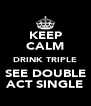 KEEP CALM DRINK TRIPLE SEE DOUBLE ACT SINGLE - Personalised Poster A4 size