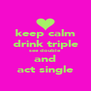 keep calm drink triple see double and act single - Personalised Poster A4 size