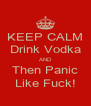 KEEP CALM Drink Vodka AND Then Panic Like Fuck! - Personalised Poster A4 size