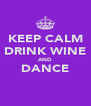 KEEP CALM DRINK WINE AND DANCE  - Personalised Poster A4 size