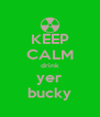 KEEP CALM drink yer bucky - Personalised Poster A4 size