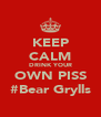 KEEP CALM DRINK YOUR OWN PISS #Bear Grylls - Personalised Poster A4 size