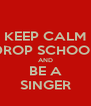 KEEP CALM DROP SCHOOL AND  BE A  SINGER - Personalised Poster A4 size
