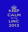 KEEP CALM during LINC 2013 - Personalised Poster A4 size