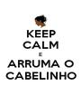 KEEP CALM E ARRUMA O CABELINHO - Personalised Poster A4 size