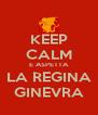 KEEP CALM E ASPETTA LA REGINA GINEVRA - Personalised Poster A4 size
