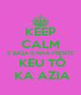 KEEP CALM E BAZA D NHA FRENTE  KEU TÔ  KA AZIA - Personalised Poster A4 size
