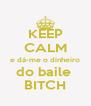 KEEP CALM e dá-me o dinheiro do baile  BITCH - Personalised Poster A4 size