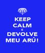 KEEP CALM E DEVOLVE MEU ARÚ! - Personalised Poster A4 size
