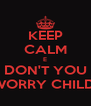KEEP CALM E DON'T YOU WORRY CHILD  - Personalised Poster A4 size
