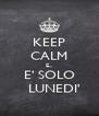 KEEP CALM E... E' SOLO   LUNEDI' - Personalised Poster A4 size