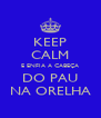 KEEP CALM E ENFIA A CABEÇA DO PAU NA ORELHA - Personalised Poster A4 size