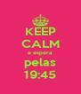 KEEP CALM e espera  pelas 19:45 - Personalised Poster A4 size