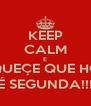KEEP CALM E ESQUEÇE QUE HOJE É SEGUNDA!!! - Personalised Poster A4 size