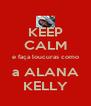 KEEP CALM e faça loucuras como a ALANA KELLY - Personalised Poster A4 size