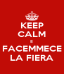 KEEP CALM E FACEMMECE LA FIERA - Personalised Poster A4 size