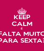 KEEP CALM E FALTA MUITO PARA SEXTA? - Personalised Poster A4 size
