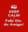 KEEP CALM e Feliz Dia  do Amigo! - Personalised Poster A4 size