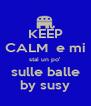 KEEP CALM  e mi stai un po' sulle balle by susy - Personalised Poster A4 size