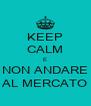 KEEP CALM E NON ANDARE AL MERCATO - Personalised Poster A4 size