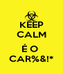 KEEP CALM  É O  CAR%&!* - Personalised Poster A4 size