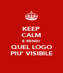 KEEP CALM E RENDI QUEL LOGO PIU' VISIBILE - Personalised Poster A4 size