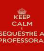 KEEP CALM E SEQUESTRE A PROFESSORA! - Personalised Poster A4 size