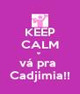 KEEP CALM e  vá pra  Cadjimia!! - Personalised Poster A4 size