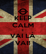 KEEP CALM E VAI LÁ VAI! - Personalised Poster A4 size