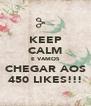 KEEP CALM E VAMOS CHEGAR AOS 450 LIKES!!! - Personalised Poster A4 size