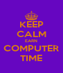 KEEP CALM EARN COMPUTER TIME - Personalised Poster A4 size