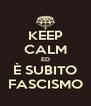KEEP CALM ED È SUBITO FASCISMO - Personalised Poster A4 size