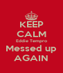 KEEP CALM Eddie Tempro Messed up AGAIN - Personalised Poster A4 size