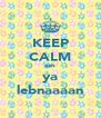 KEEP CALM eeh ya lebnaaaan - Personalised Poster A4 size