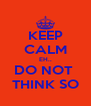 KEEP CALM EH.. DO NOT  THINK SO - Personalised Poster A4 size