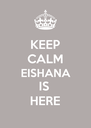 KEEP CALM EISHANA IS  HERE - Personalised Poster A4 size