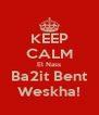 KEEP CALM El Nass Ba2it Bent Weskha! - Personalised Poster A4 size