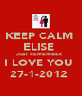 KEEP CALM  ELISE  JUST REMEMBER  I LOVE YOU  27-1-2012  - Personalised Poster A4 size
