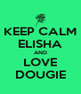 KEEP CALM ELISHA AND LOVE DOUGIE - Personalised Poster A4 size
