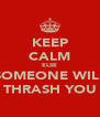 KEEP CALM ELSE SOMEONE WILL THRASH YOU - Personalised Poster A4 size