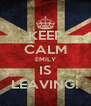 KEEP CALM EMILY IS LEAVING! - Personalised Poster A4 size