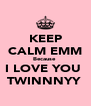 KEEP CALM EMM Because  I LOVE YOU  TWINNNYY  - Personalised Poster A4 size