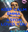 KEEP CALM EMMA BECAUSE ASTON LOVES YOU - Personalised Poster A4 size