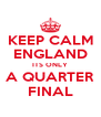 KEEP CALM ENGLAND ITS ONLY A QUARTER FINAL - Personalised Poster A4 size